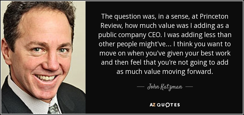 The question was, in a sense, at Princeton Review, how much value was I adding as a public company CEO. I was adding less than other people might've... I think you want to move on when you've given your best work and then feel that you're not going to add as much value moving forward. - John Katzman