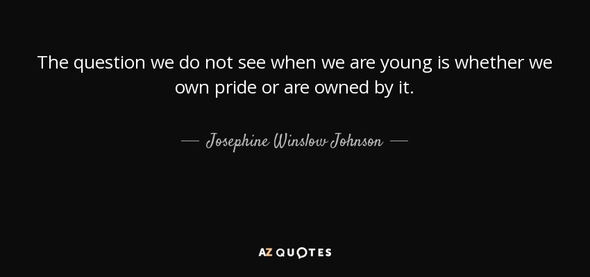 The question we do not see when we are young is whether we own pride or are owned by it. - Josephine Winslow Johnson