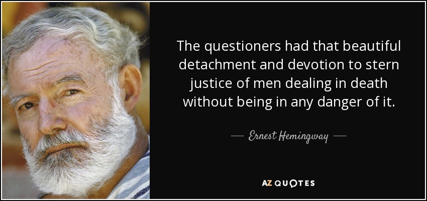 The questioners had that beautiful detachment and devotion to stern justice of men dealing in death without being in any danger of it. - Ernest Hemingway
