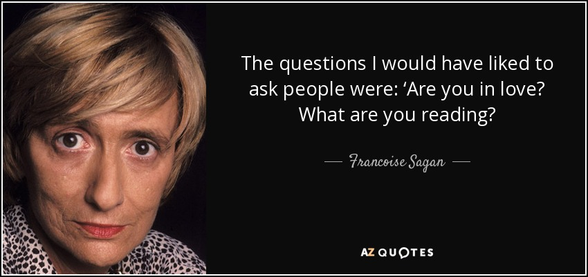 The questions I would have liked to ask people were: 'Are you in love? What are you reading? - Francoise Sagan
