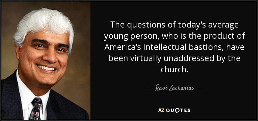 The questions of today's average young person, who is the product of America's intellectual bastions, have been virtually unaddressed by the church. - Ravi Zacharias