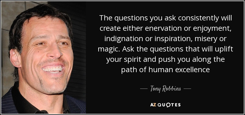 The questions you ask consistently will create either enervation or enjoyment, indignation or inspiration, misery or magic. Ask the questions that will uplift your spirit and push you along the path of human excellence - Tony Robbins