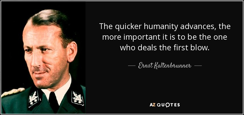 The quicker humanity advances, the more important it is to be the one who deals the first blow. - Ernst Kaltenbrunner