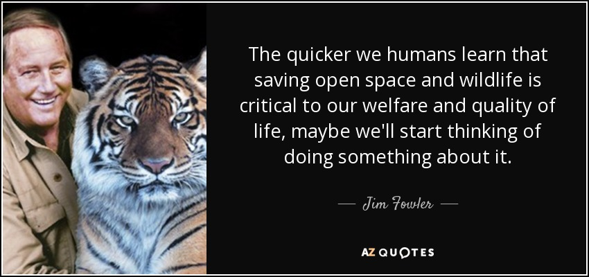 The quicker we humans learn that saving open space and wildlife is critical to our welfare and quality of life, maybe we'll start thinking of doing something about it. - Jim Fowler