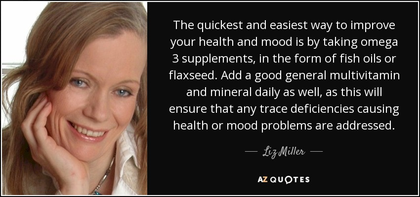 The quickest and easiest way to improve your health and mood is by taking omega 3 supplements, in the form of fish oils or flaxseed. Add a good general multivitamin and mineral daily as well, as this will ensure that any trace deficiencies causing health or mood problems are addressed. - Liz Miller