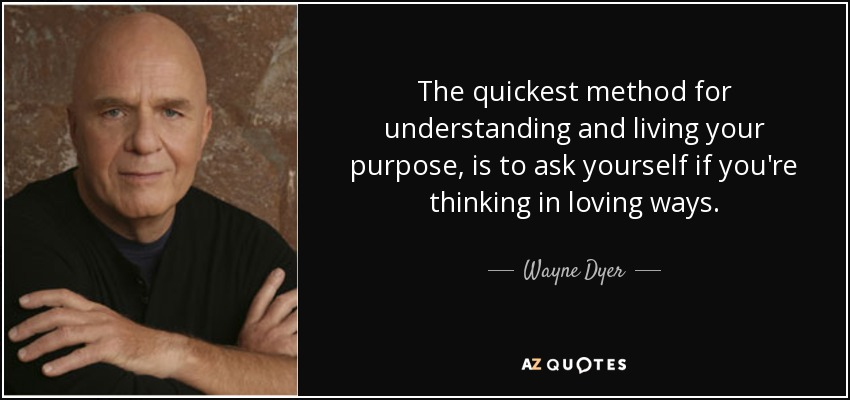 The quickest method for understanding and living your purpose, is to ask yourself if you're thinking in loving ways. - Wayne Dyer