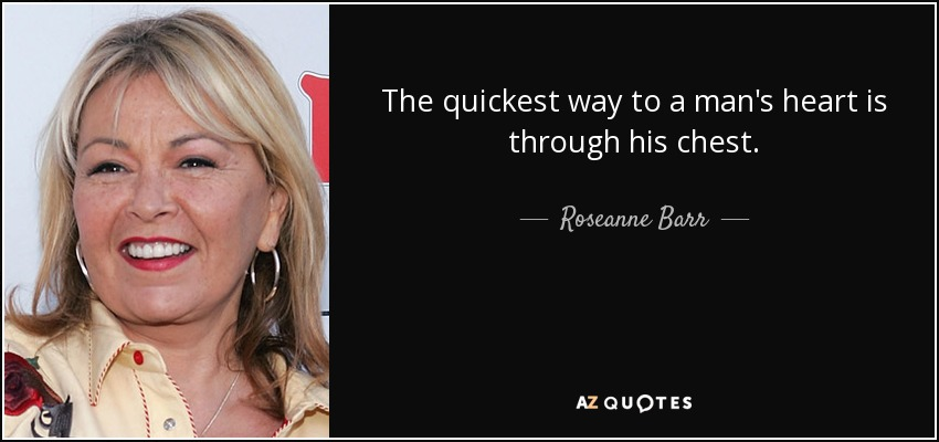 The quickest way to a man's heart is through his chest. - Roseanne Barr