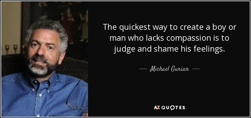 The quickest way to create a boy or man who lacks compassion is to judge and shame his feelings. - Michael Gurian