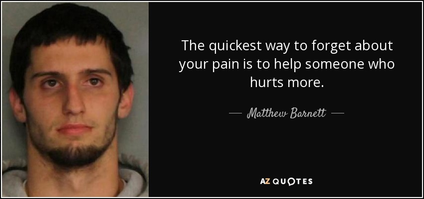 The quickest way to forget about your pain is to help someone who hurts more... - Matthew Barnett