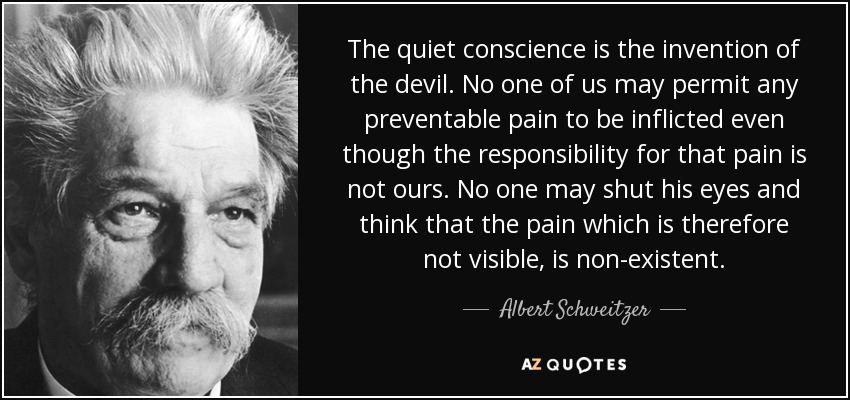 The quiet conscience is the invention of the devil. No one of us may permit any preventable pain to be inflicted even though the responsibility for that pain is not ours. No one may shut his eyes and think that the pain which is therefore not visible, is non-existent. - Albert Schweitzer