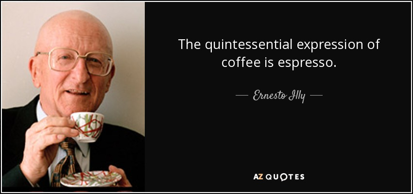 The quintessential expression of coffee is espresso. - Ernesto Illy