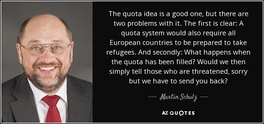 The quota idea is a good one, but there are two problems with it. The first is clear: A quota system would also require all European countries to be prepared to take refugees. And secondly: What happens when the quota has been filled? Would we then simply tell those who are threatened, sorry but we have to send you back? - Martin Schulz
