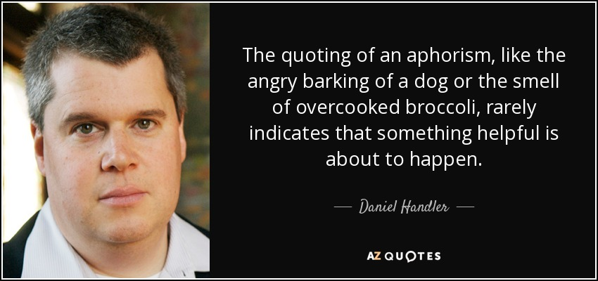 The quoting of an aphorism, like the angry barking of a dog or the smell of overcooked broccoli, rarely indicates that something helpful is about to happen. - Daniel Handler