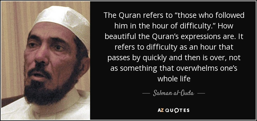 "The Quran refers to ""those who followed him in the hour of difficulty."" How beautiful the Quran's expressions are. It refers to difficulty as an hour that passes by quickly and then is over, not as something that overwhelms one's whole life - Salman al-Ouda"