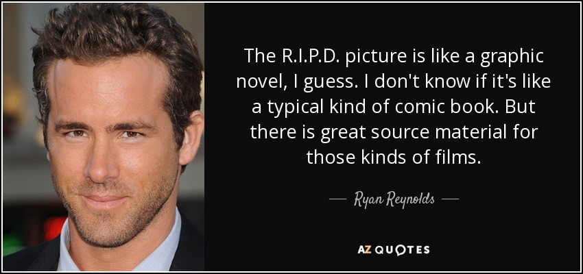 The R.I.P.D. picture is like a graphic novel, I guess. I don't know if it's like a typical kind of comic book. But there is great source material for those kinds of films. - Ryan Reynolds