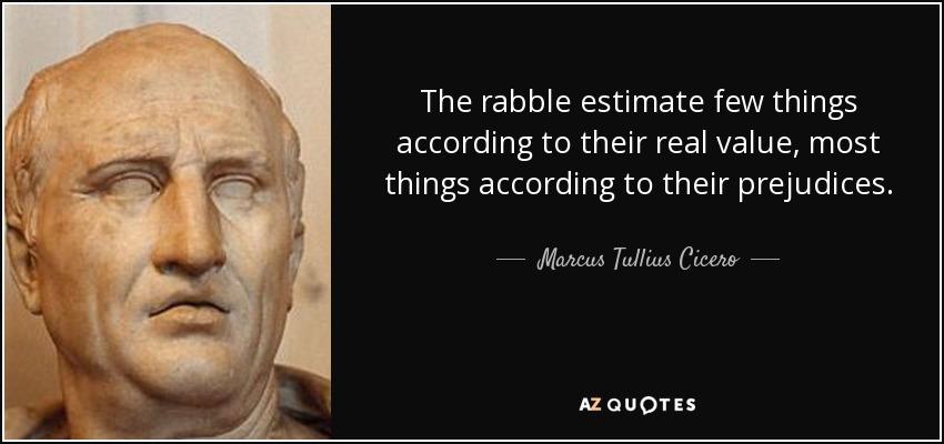 The rabble estimate few things according to their real value, most things according to their prejudices. - Marcus Tullius Cicero