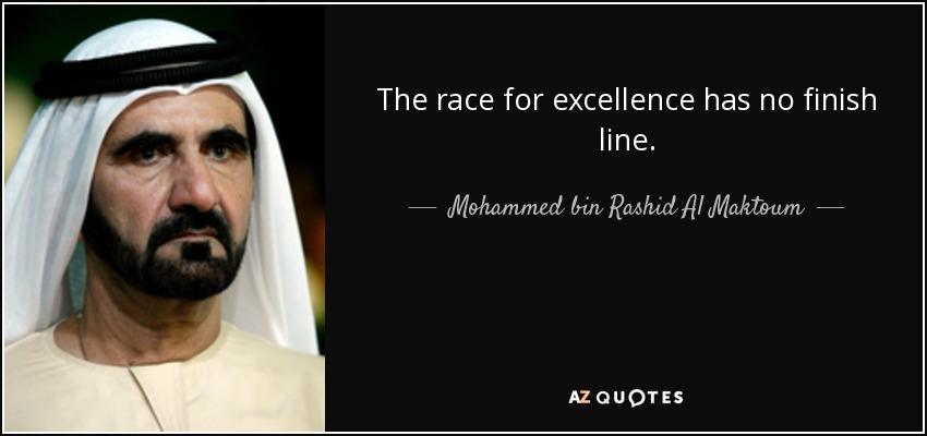 The race for excellence has no finish line. - Mohammed bin Rashid Al Maktoum