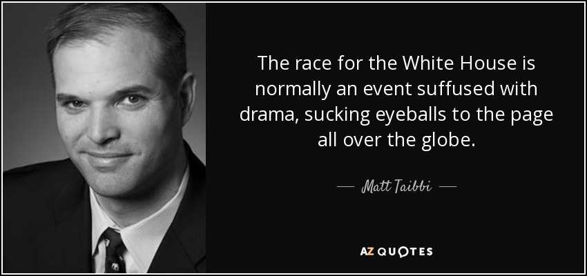 The race for the White House is normally an event suffused with drama, sucking eyeballs to the page all over the globe. - Matt Taibbi