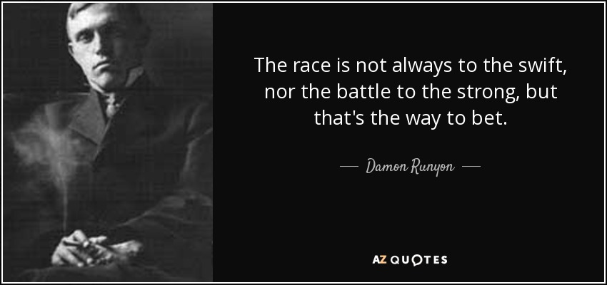 The race is not always to the swift, nor the battle to the strong, but that's the way to bet. - Damon Runyon