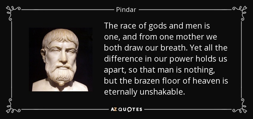The race of gods and men is one, and from one mother we both draw our breath. Yet all the difference in our power holds us apart, so that man is nothing, but the brazen floor of heaven is eternally unshakable. - Pindar
