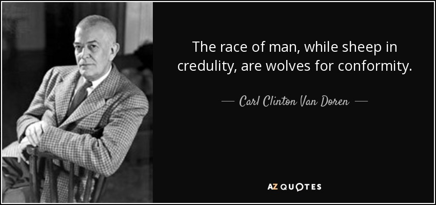 The race of man, while sheep in credulity, are wolves for conformity. - Carl Clinton Van Doren