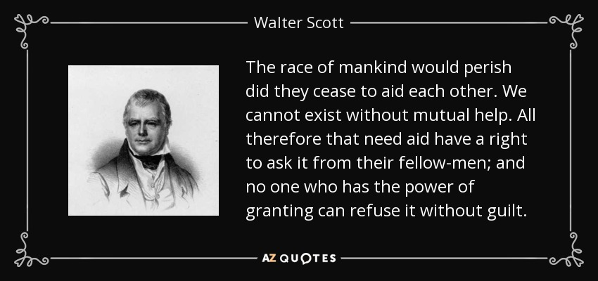 The race of mankind would perish did they cease to aid each other. We cannot exist without mutual help. All therefore that need aid have a right to ask it from their fellow-men; and no one who has the power of granting can refuse it without guilt. - Walter Scott