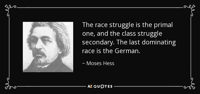 The race struggle is the primal one, and the class struggle secondary. The last dominating race is the German. - Moses Hess