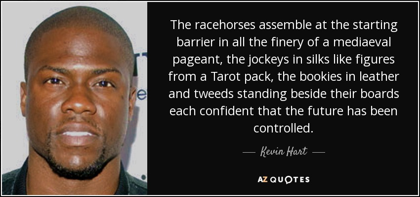 The racehorses assemble at the starting barrier in all the finery of a mediaeval pageant, the jockeys in silks like figures from a Tarot pack, the bookies in leather and tweeds standing beside their boards each confident that the future has been controlled. - Kevin Hart