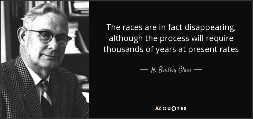 The races are in fact disappearing, although the process will require thousands of years at present rates - H. Bentley Glass