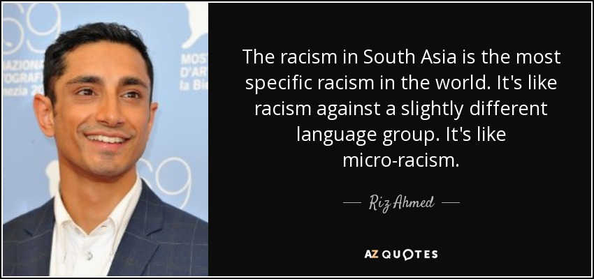 The racism in South Asia is the most specific racism in the world. It's like racism against a slightly different language group. It's like micro-racism. - Riz Ahmed