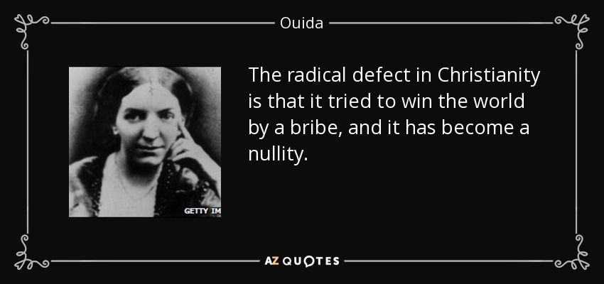 The radical defect in Christianity is that it tried to win the world by a bribe, and it has become a nullity. - Ouida