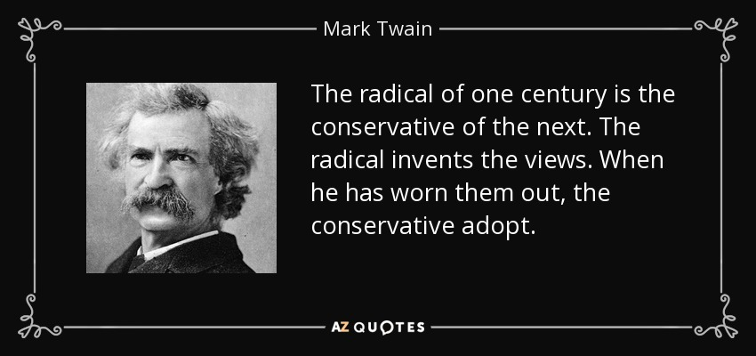 The radical of one century is the conservative of the next. The radical invents the views. When he has worn them out, the conservative adopt. - Mark Twain