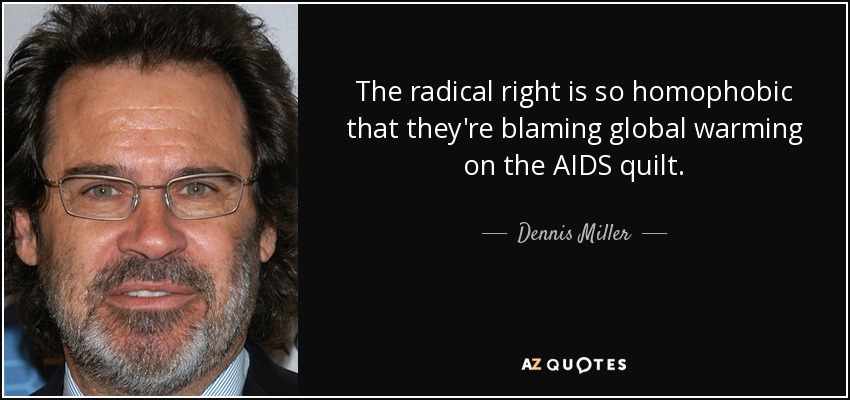 The radical right is so homophobic that they're blaming global warming on the AIDS quilt. - Dennis Miller