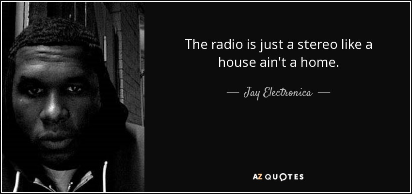 The radio is just a stereo like a house ain't a home. - Jay Electronica