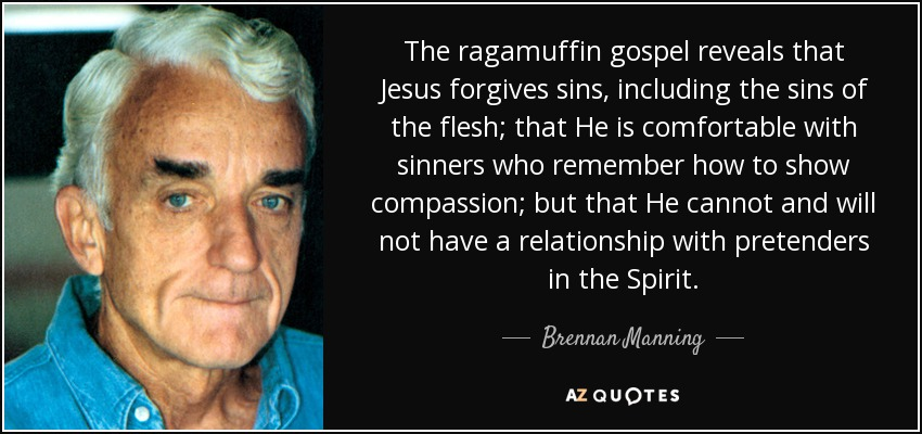 The ragamuffin gospel reveals that Jesus forgives sins, including the sins of the flesh; that He is comfortable with sinners who remember how to show compassion; but that He cannot and will not have a relationship with pretenders in the Spirit. - Brennan Manning