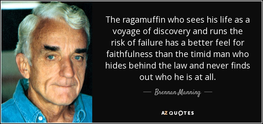The ragamuffin who sees his life as a voyage of discovery and runs the risk of failure has a better feel for faithfulness than the timid man who hides behind the law and never finds out who he is at all. - Brennan Manning