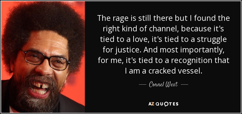 The rage is still there but I found the right kind of channel, because it's tied to a love, it's tied to a struggle for justice. And most importantly, for me, it's tied to a recognition that I am a cracked vessel. - Cornel West