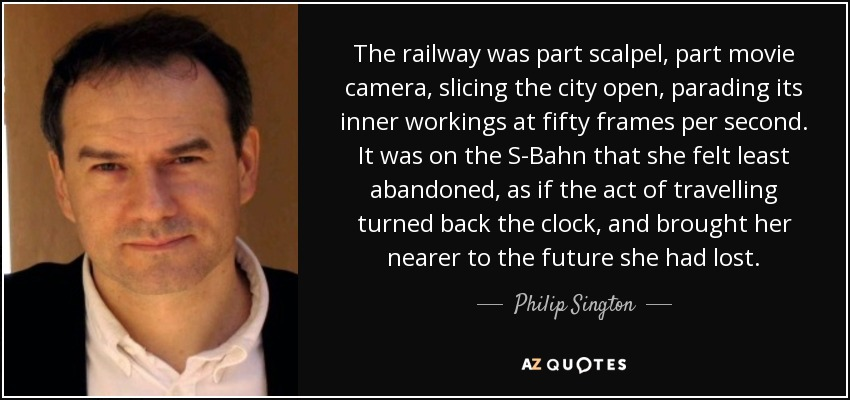The railway was part scalpel, part movie camera, slicing the city open, parading its inner workings at fifty frames per second. It was on the S-Bahn that she felt least abandoned, as if the act of travelling turned back the clock, and brought her nearer to the future she had lost. - Philip Sington