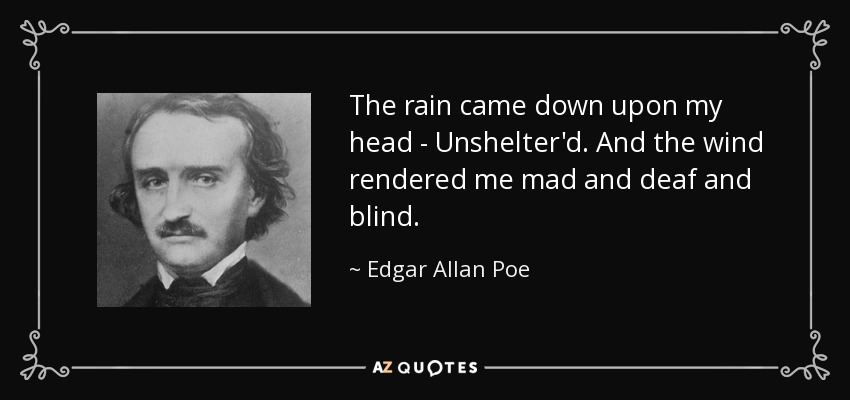 The rain came down upon my head - Unshelter'd. And the wind rendered me mad and deaf and blind. - Edgar Allan Poe