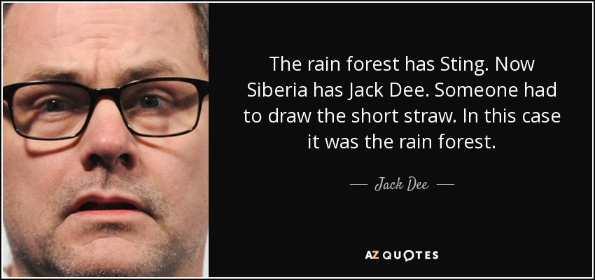 The rain forest has Sting. Now Siberia has Jack Dee. Someone had to draw the short straw. In this case it was the rain forest. - Jack Dee