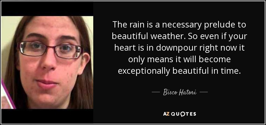 The rain is a necessary prelude to beautiful weather. So even if your heart is in downpour right now it only means it will become exceptionally beautiful in time. - Bisco Hatori