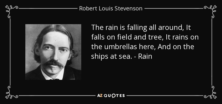 The rain is falling all around, It falls on field and tree, It rains on the umbrellas here, And on the ships at sea. - Rain - Robert Louis Stevenson