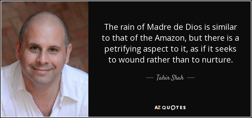 The rain of Madre de Dios is similar to that of the Amazon, but there is a petrifying aspect to it, as if it seeks to wound rather than to nurture. - Tahir Shah