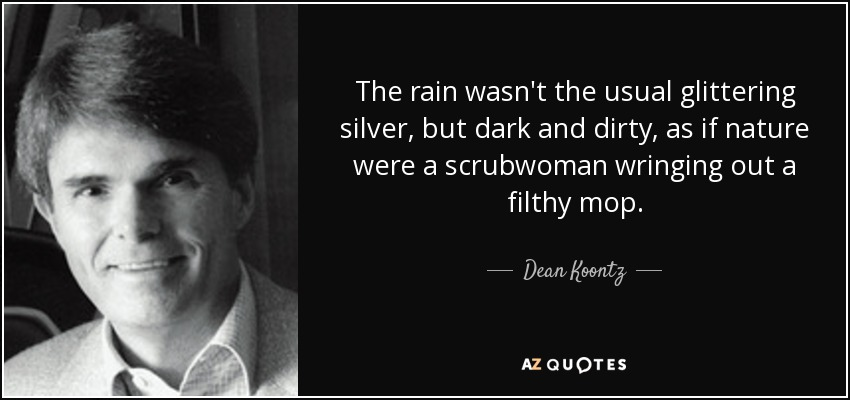 The rain wasn't the usual glittering silver, but dark and dirty, as if nature were a scrubwoman wringing out a filthy mop. - Dean Koontz