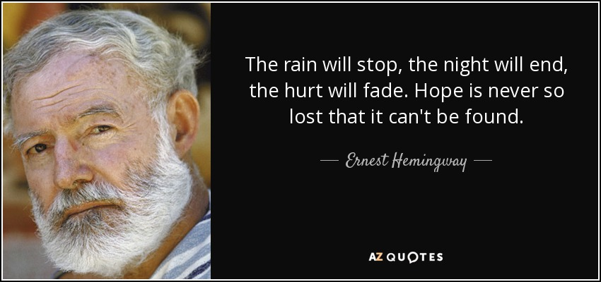 The rain will stop, the night will end, the hurt will fade. Hope is never so lost that it can't be found. - Ernest Hemingway