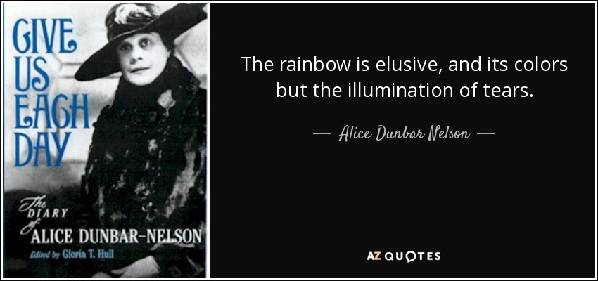 The rainbow is elusive, and its colors but the illumination of tears. - Alice Dunbar Nelson
