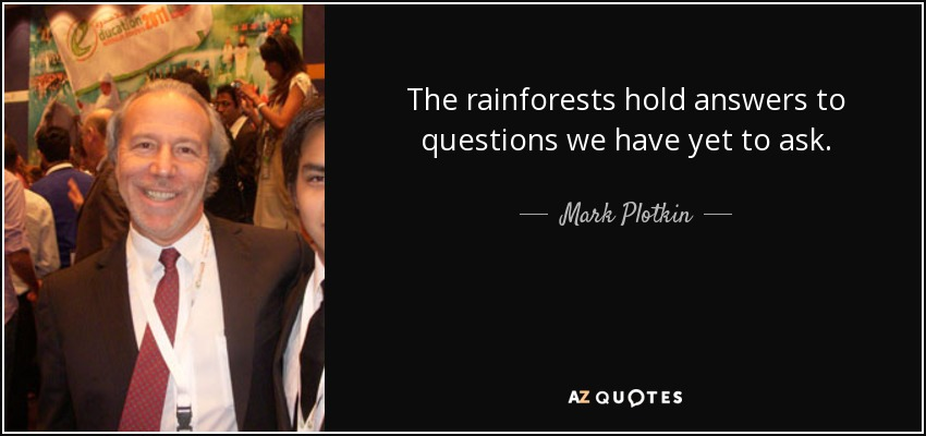 The rainforests hold answers to questions we have yet to ask. - Mark Plotkin
