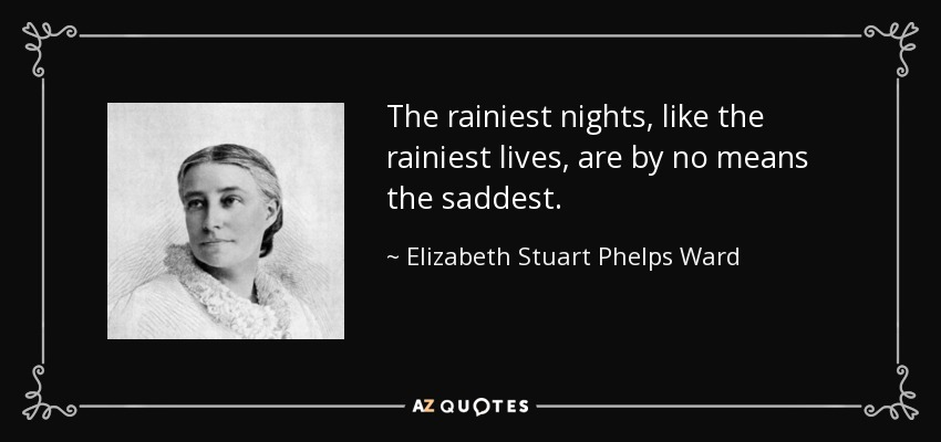 The rainiest nights, like the rainiest lives, are by no means the saddest. - Elizabeth Stuart Phelps Ward
