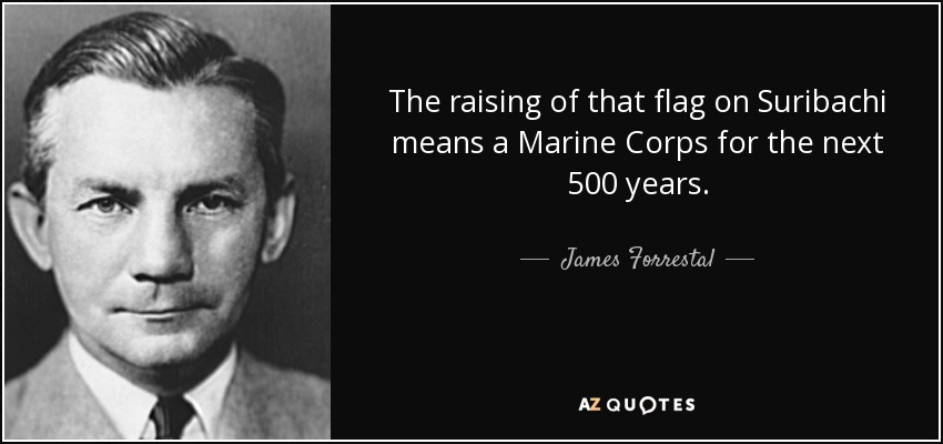 The raising of that flag on Suribachi means a Marine Corps for the next 500 years. - James Forrestal