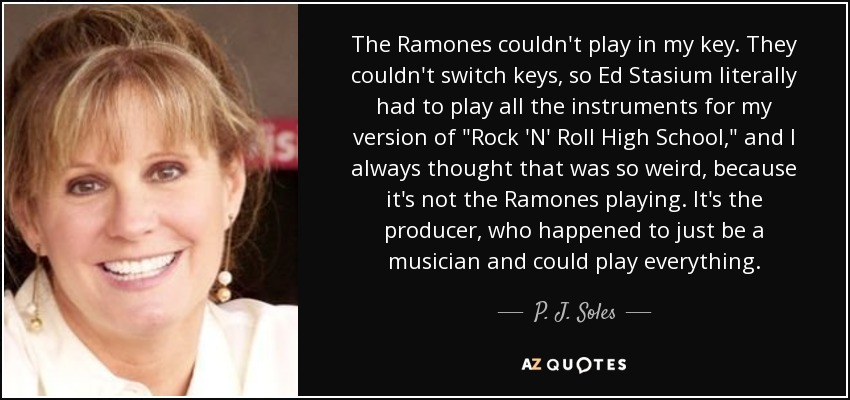 The Ramones couldn't play in my key. They couldn't switch keys, so Ed Stasium literally had to play all the instruments for my version of